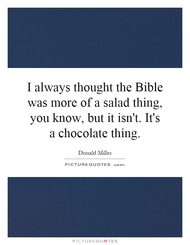 I always thought the Bible was more of a salad thing, you know, but it isn't. It's a chocolate thing Picture Quote #1