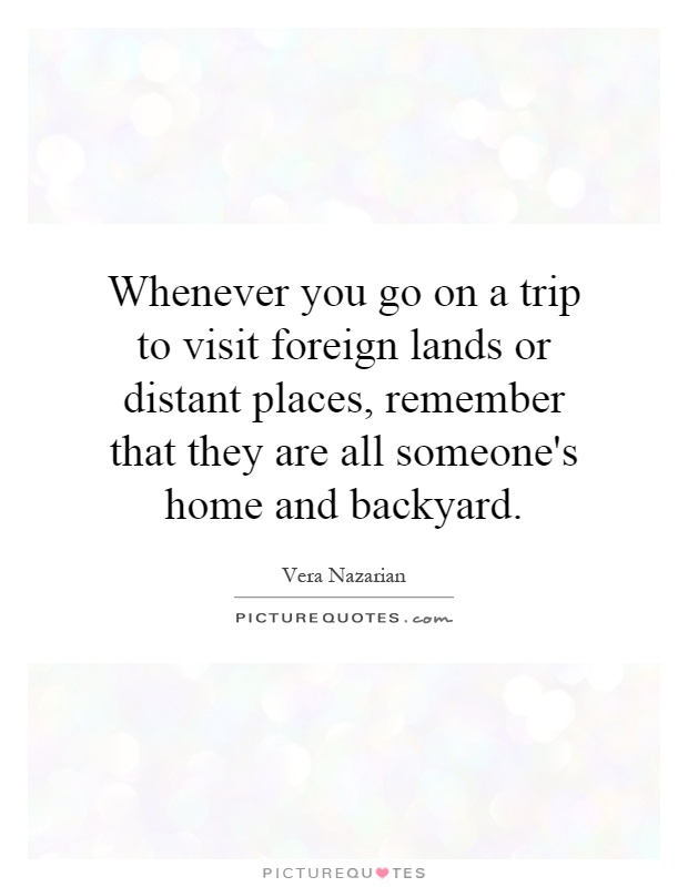 Whenever you go on a trip to visit foreign lands or distant places, remember that they are all someone's home and backyard Picture Quote #1