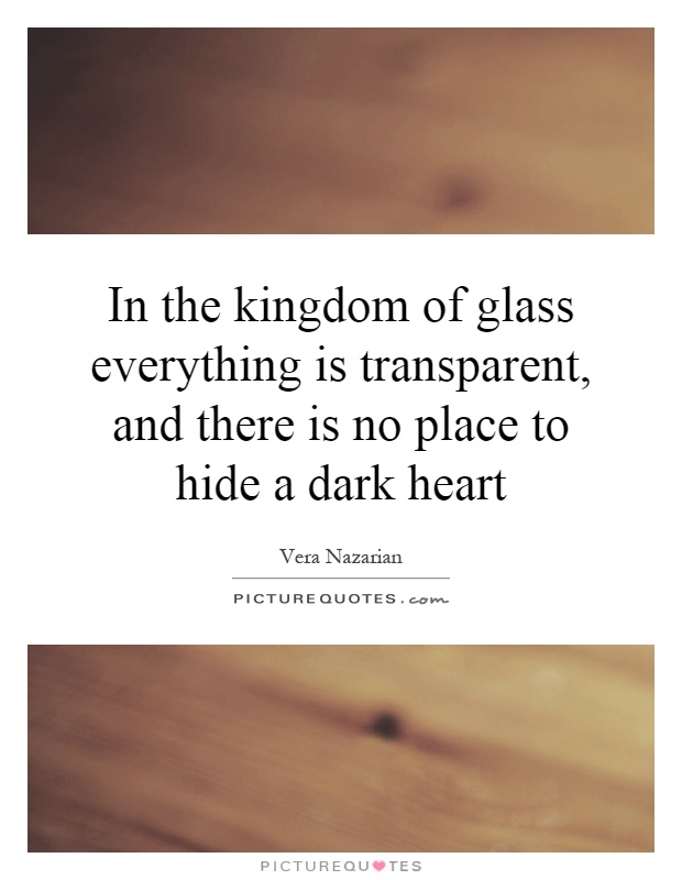 In the kingdom of glass everything is transparent, and there is no place to hide a dark heart Picture Quote #1