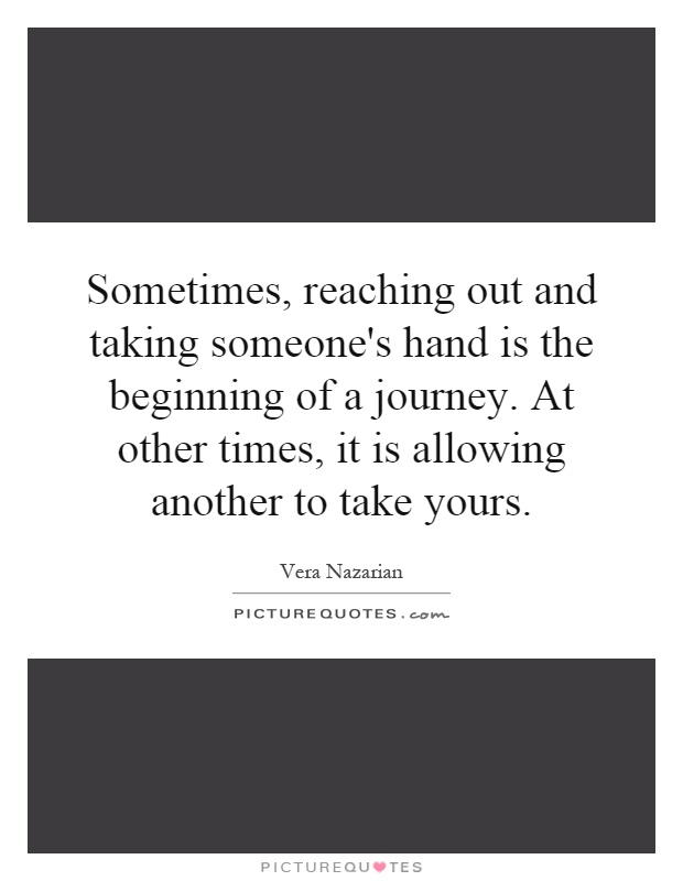 Sometimes, reaching out and taking someone's hand is the beginning of a journey. At other times, it is allowing another to take yours Picture Quote #1
