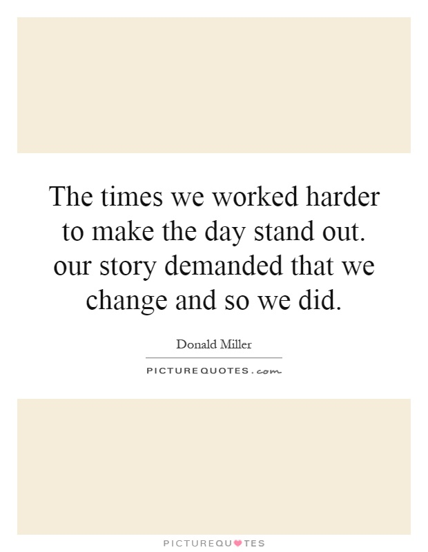 The times we worked harder to make the day stand out. our story demanded that we change and so we did Picture Quote #1