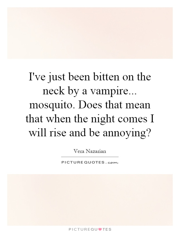 I've just been bitten on the neck by a vampire... mosquito. Does that mean that when the night comes I will rise and be annoying? Picture Quote #1