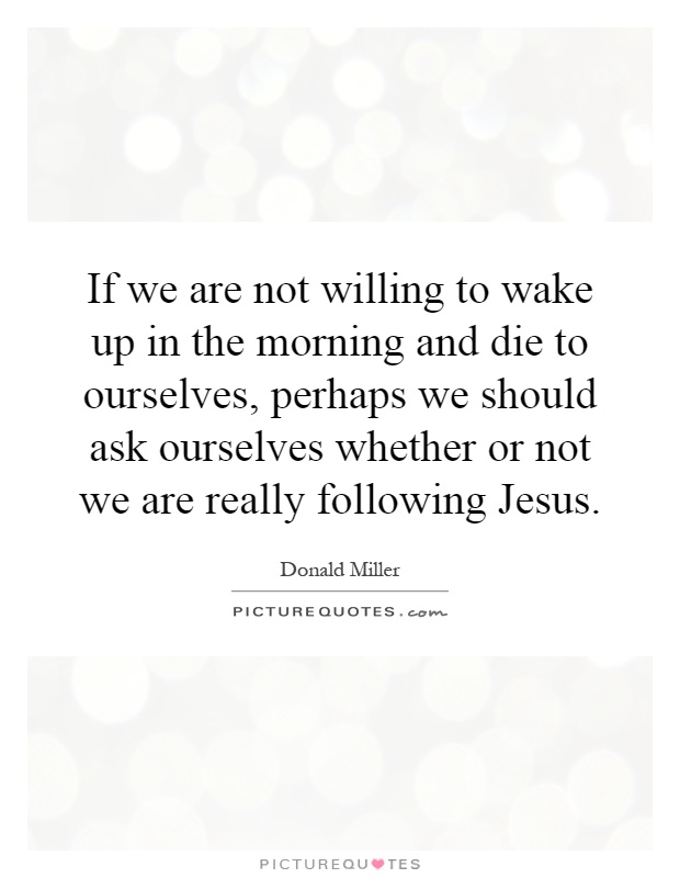 If we are not willing to wake up in the morning and die to ourselves, perhaps we should ask ourselves whether or not we are really following Jesus Picture Quote #1
