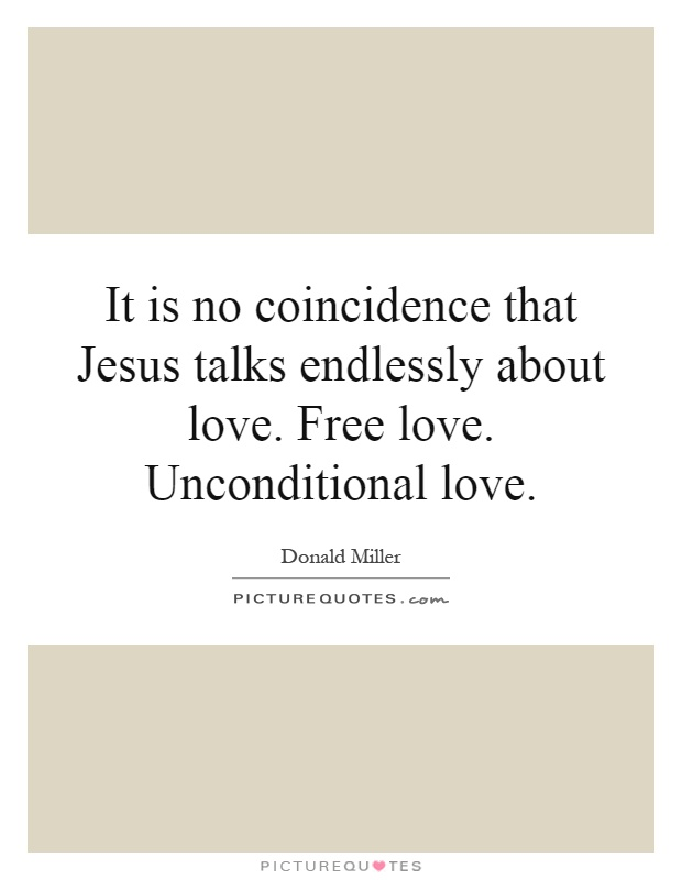 It is no coincidence that Jesus talks endlessly about love. Free love. Unconditional love Picture Quote #1