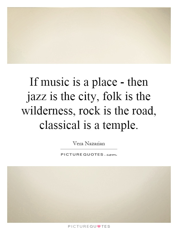 If music is a place - then jazz is the city, folk is the wilderness, rock is the road, classical is a temple Picture Quote #1