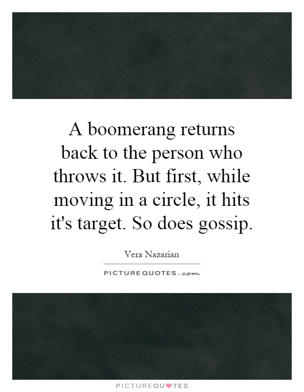 A boomerang returns back to the person who throws it. But first, while moving in a circle, it hits it's target. So does gossip Picture Quote #1