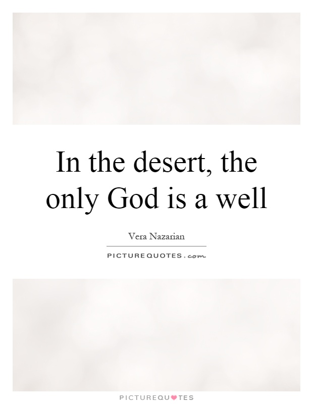 In the desert, the only God is a well Picture Quote #1