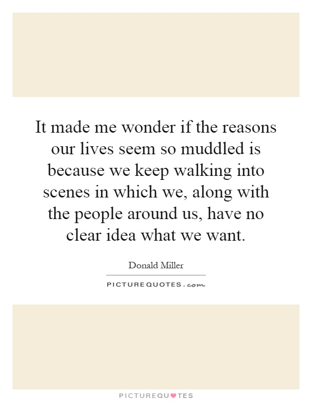 It made me wonder if the reasons our lives seem so muddled is because we keep walking into scenes in which we, along with the people around us, have no clear idea what we want Picture Quote #1
