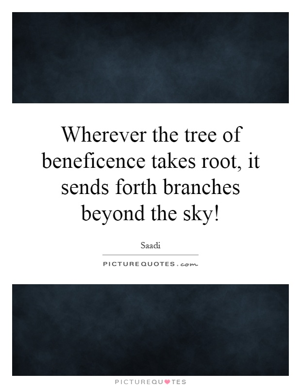 Wherever the tree of beneficence takes root, it sends forth branches beyond the sky! Picture Quote #1