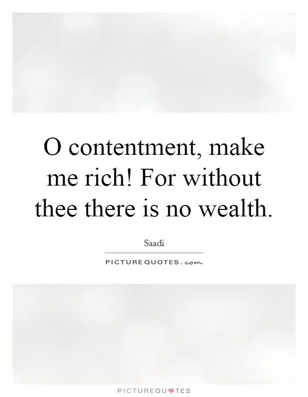 O contentment, make me rich! For without thee there is no wealth Picture Quote #1
