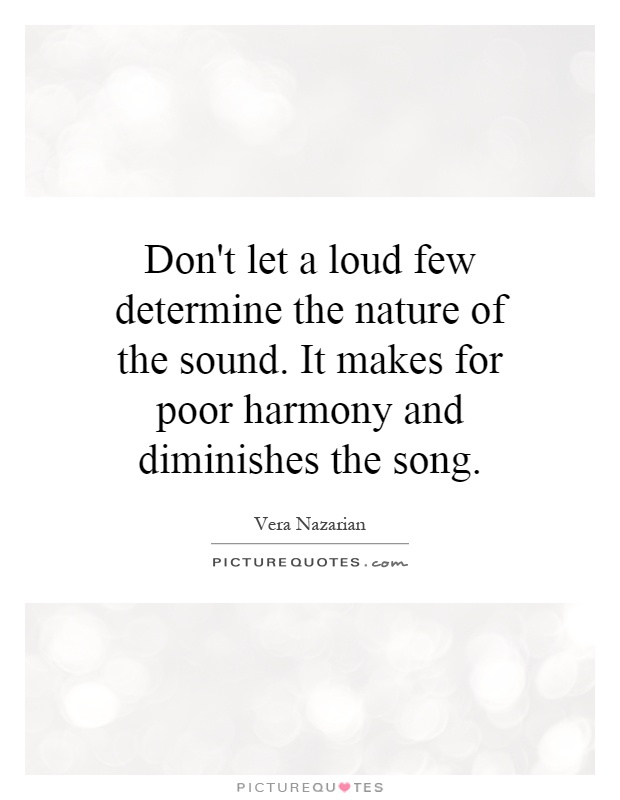 Don't let a loud few determine the nature of the sound. It makes for poor harmony and diminishes the song Picture Quote #1