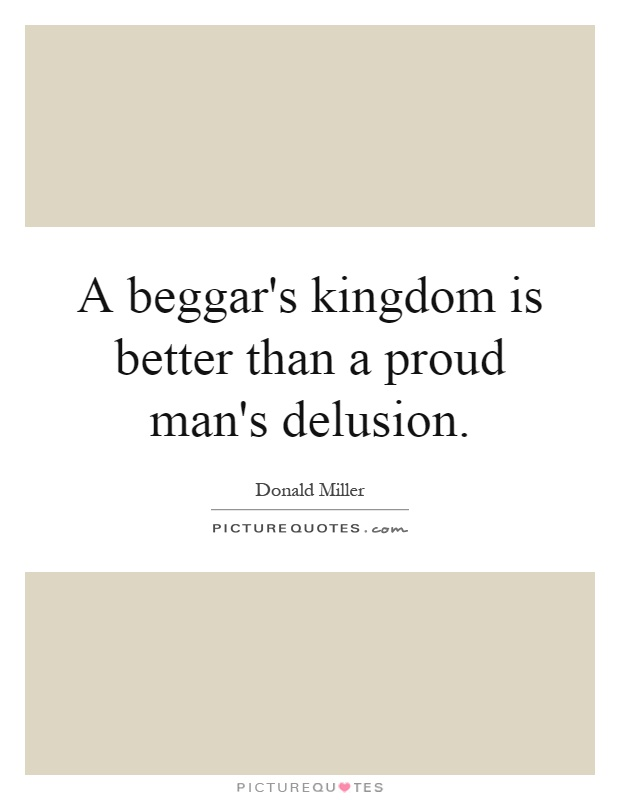 A beggar's kingdom is better than a proud man's delusion Picture Quote #1