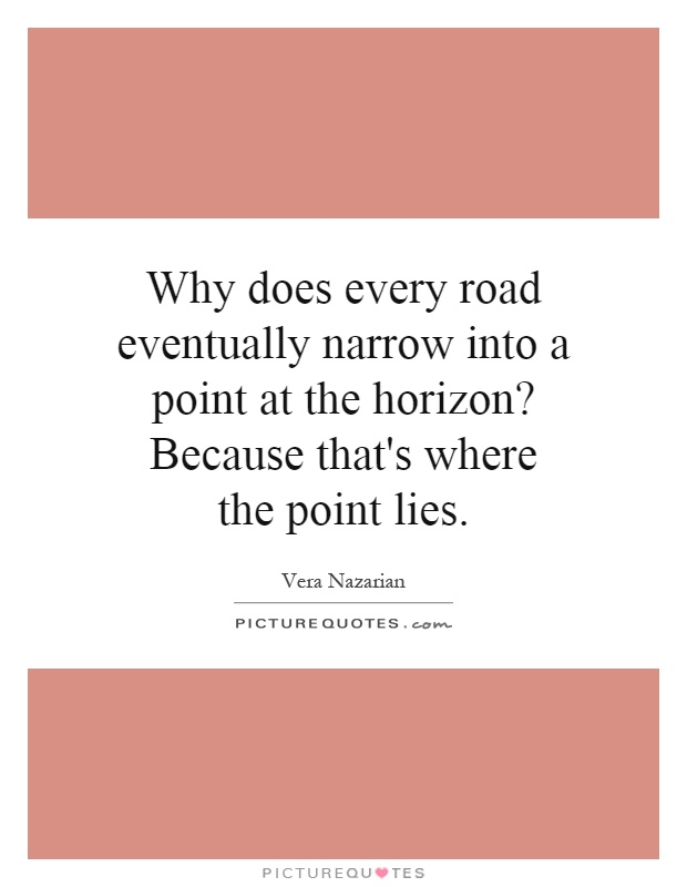 Why does every road eventually narrow into a point at the horizon? Because that's where the point lies Picture Quote #1