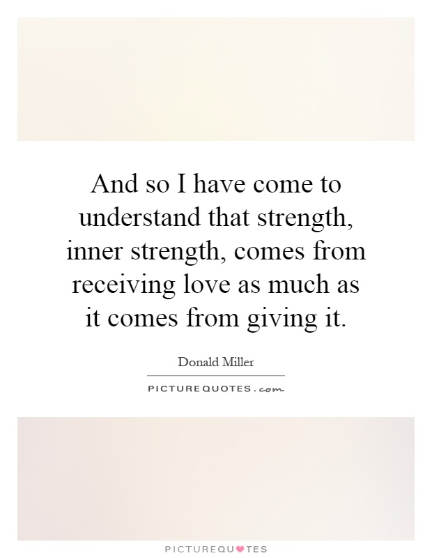 And so I have come to understand that strength, inner strength, comes from receiving love as much as it comes from giving it Picture Quote #1