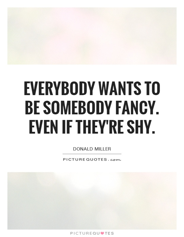 Everybody wants to be somebody fancy. Even if they're shy Picture Quote #1