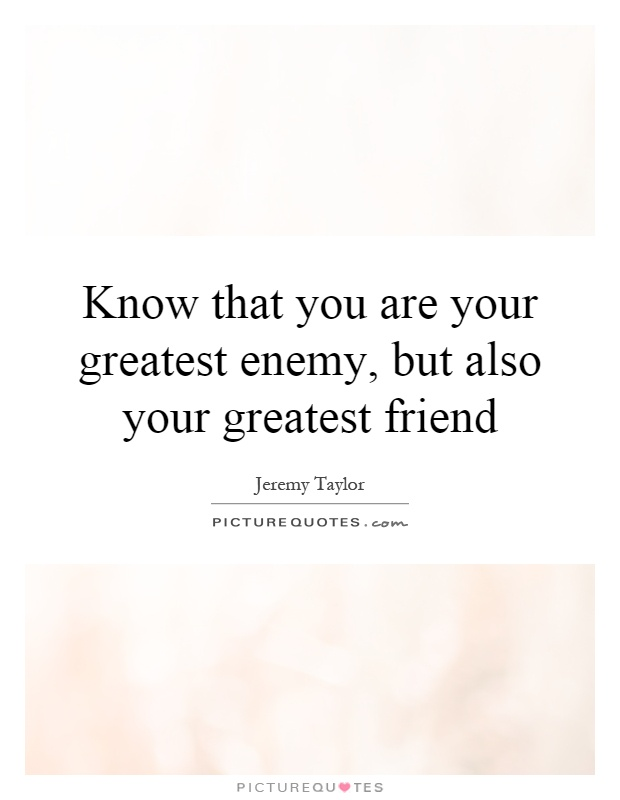 Know that you are your greatest enemy, but also your greatest friend Picture Quote #1