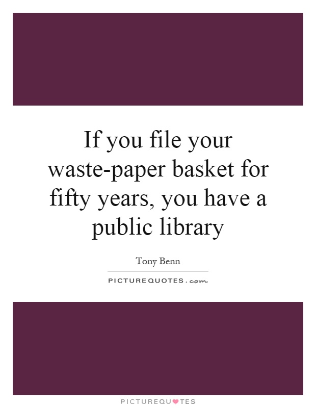 If you file your waste-paper basket for fifty years, you have a public library Picture Quote #1