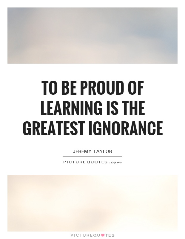 To be proud of learning is the greatest ignorance Picture Quote #1