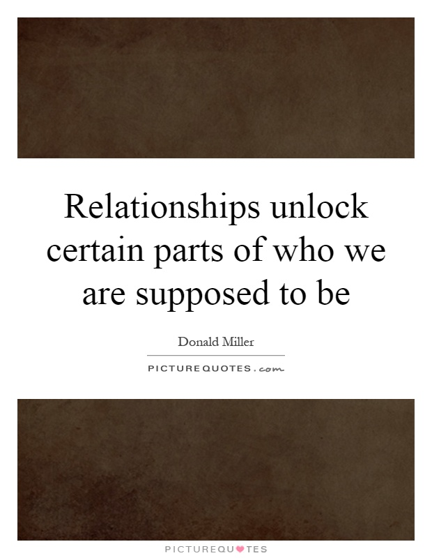 Relationships unlock certain parts of who we are supposed to be Picture Quote #1