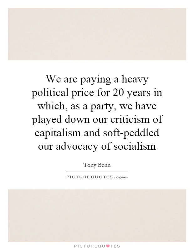 We are paying a heavy political price for 20 years in which, as a party, we have played down our criticism of capitalism and soft-peddled our advocacy of socialism Picture Quote #1