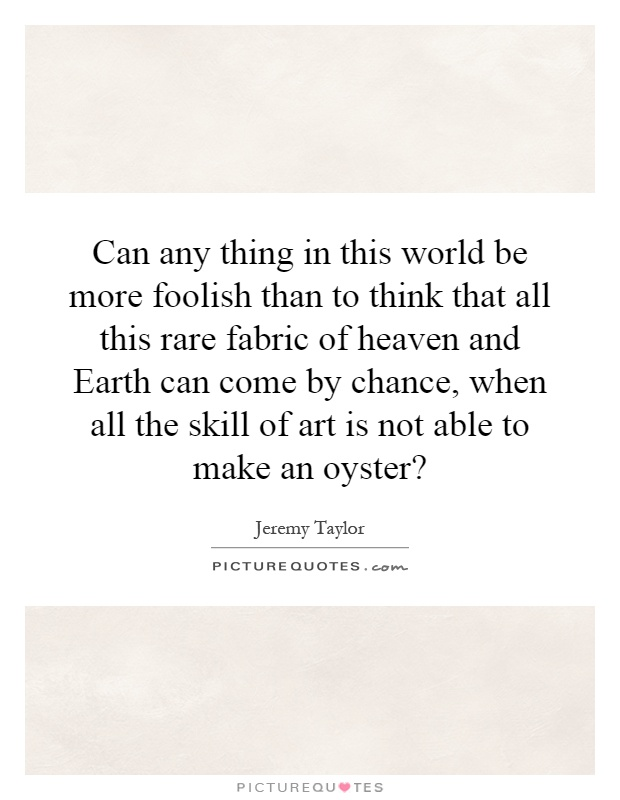 Can any thing in this world be more foolish than to think that all this rare fabric of heaven and Earth can come by chance, when all the skill of art is not able to make an oyster? Picture Quote #1