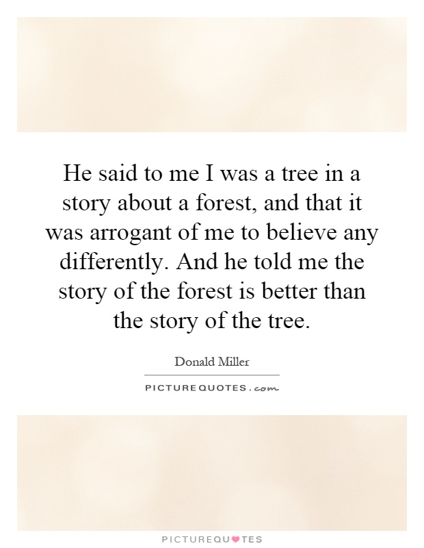 He said to me I was a tree in a story about a forest, and that it was arrogant of me to believe any differently. And he told me the story of the forest is better than the story of the tree Picture Quote #1