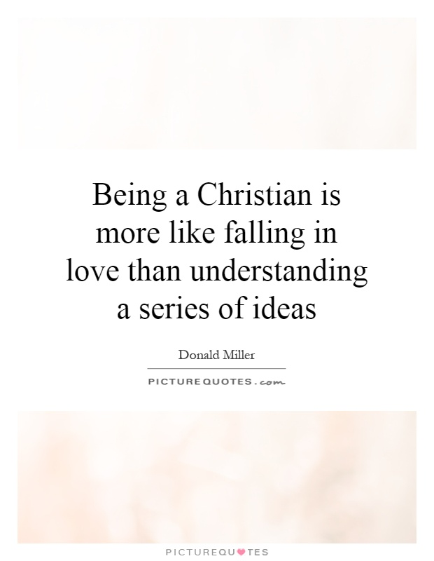 Being a Christian is more like falling in love than understanding a series of ideas Picture Quote #1