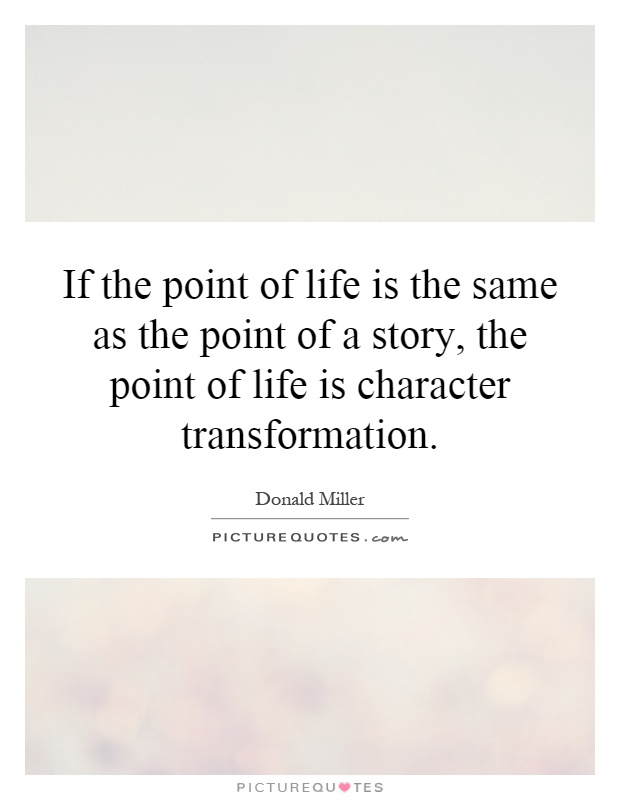 If the point of life is the same as the point of a story, the point of life is character transformation Picture Quote #1