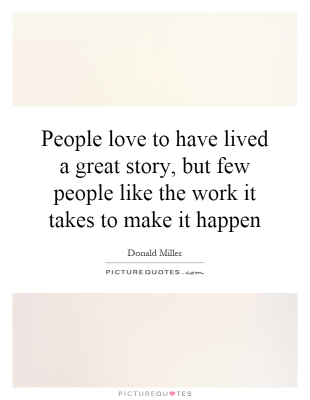 People love to have lived a great story, but few people like the work it takes to make it happen Picture Quote #1
