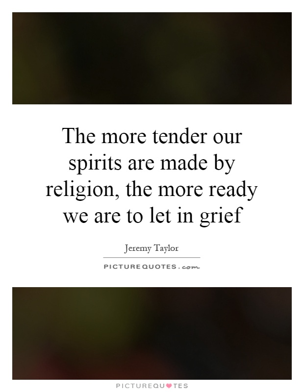 The more tender our spirits are made by religion, the more ready we are to let in grief Picture Quote #1