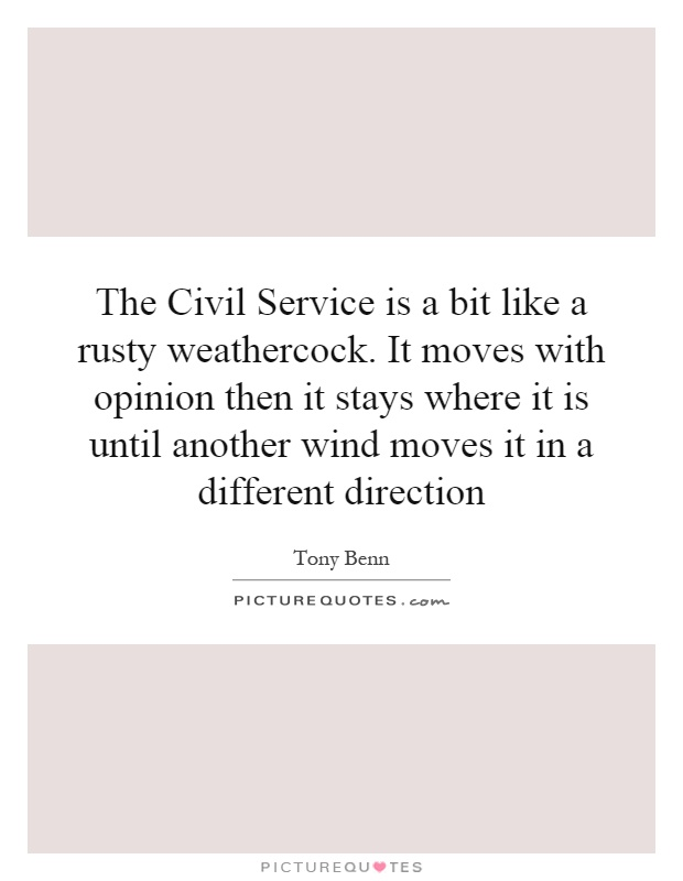 The Civil Service is a bit like a rusty weathercock. It moves with opinion then it stays where it is until another wind moves it in a different direction Picture Quote #1