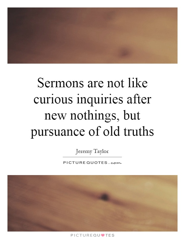 Sermons are not like curious inquiries after new nothings, but pursuance of old truths Picture Quote #1