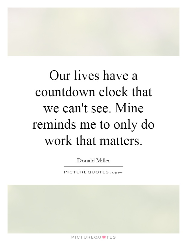 Our lives have a countdown clock that we can't see. Mine reminds me to only do work that matters Picture Quote #1