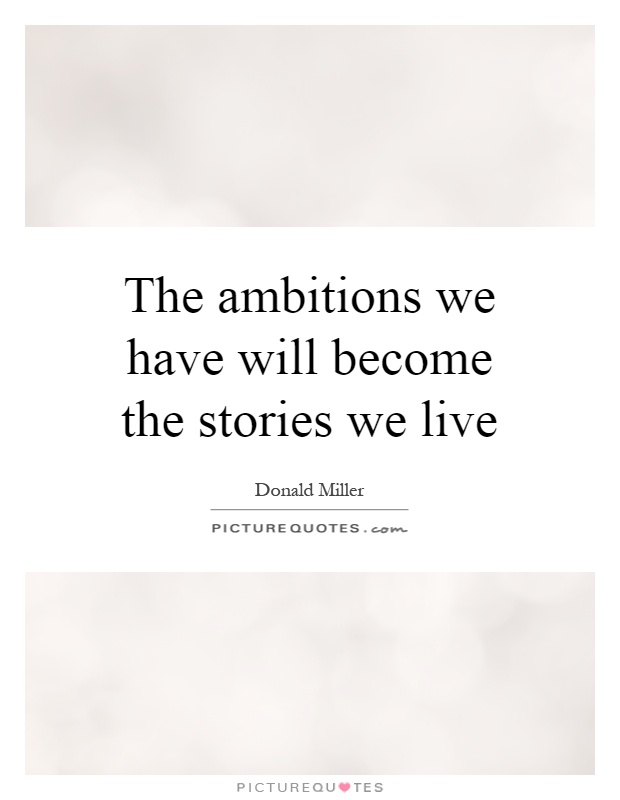 The ambitions we have will become the stories we live Picture Quote #1