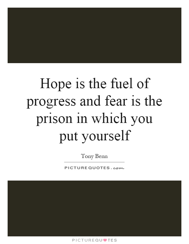 Hope is the fuel of progress and fear is the prison in which you put yourself Picture Quote #1
