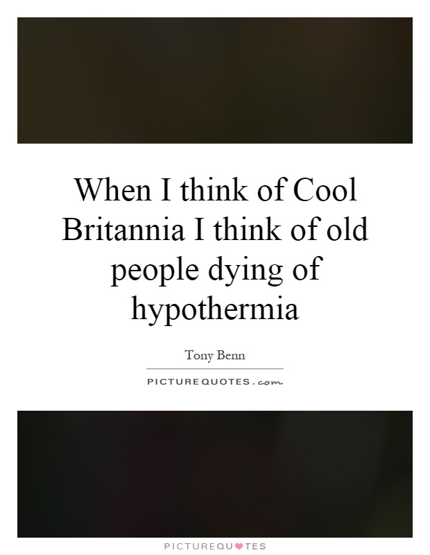 When I think of Cool Britannia I think of old people dying of hypothermia Picture Quote #1