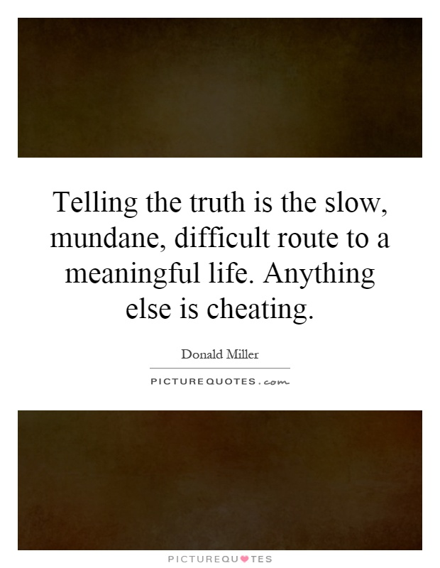 Telling the truth is the slow, mundane, difficult route to a meaningful life. Anything else is cheating Picture Quote #1