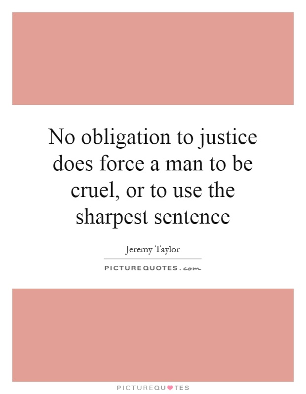 No obligation to justice does force a man to be cruel, or to use the sharpest sentence Picture Quote #1