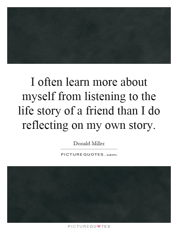 I often learn more about myself from listening to the life story of a friend than I do reflecting on my own story Picture Quote #1