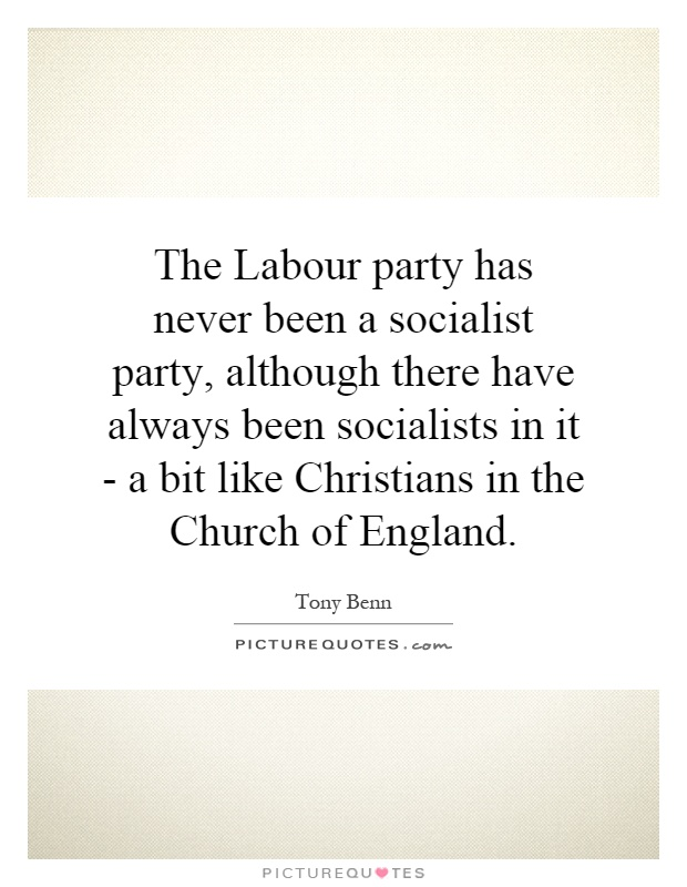 The Labour party has never been a socialist party, although there have always been socialists in it - a bit like Christians in the Church of England Picture Quote #1