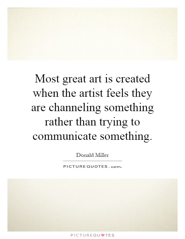 Most great art is created when the artist feels they are channeling something rather than trying to communicate something Picture Quote #1