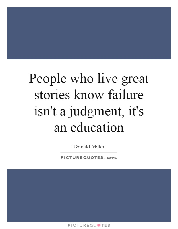 People who live great stories know failure isn't a judgment, it's an education Picture Quote #1