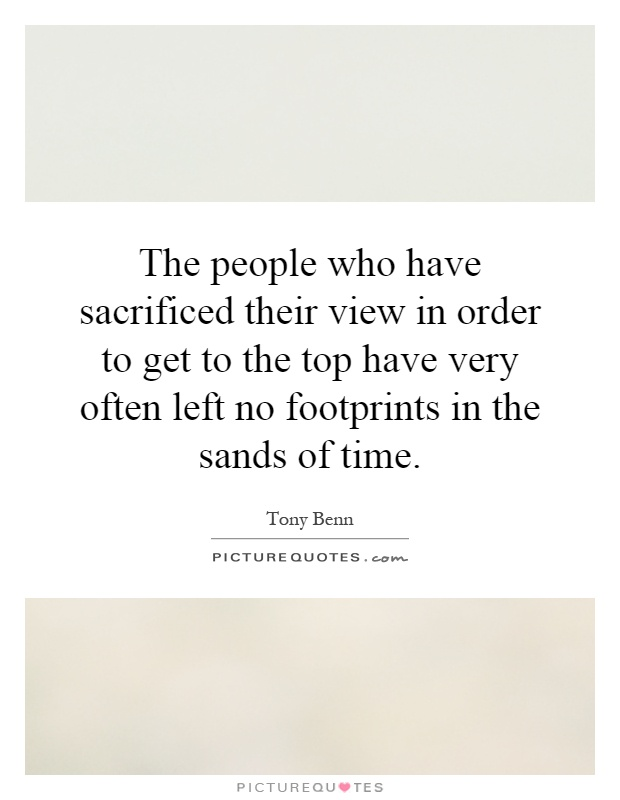 The people who have sacrificed their view in order to get to the top have very often left no footprints in the sands of time Picture Quote #1