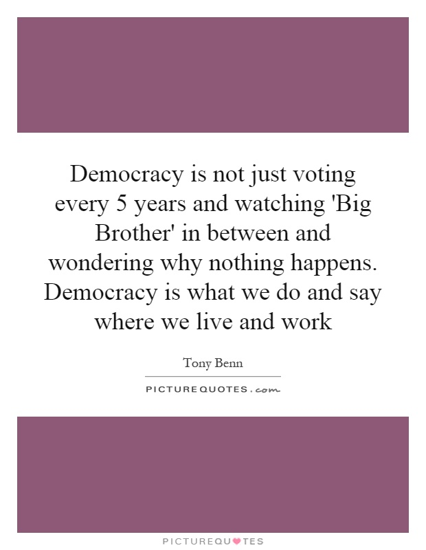 Democracy is not just voting every 5 years and watching 'Big Brother' in between and wondering why nothing happens. Democracy is what we do and say where we live and work Picture Quote #1