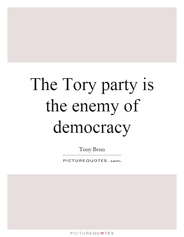 The Tory party is the enemy of democracy Picture Quote #1