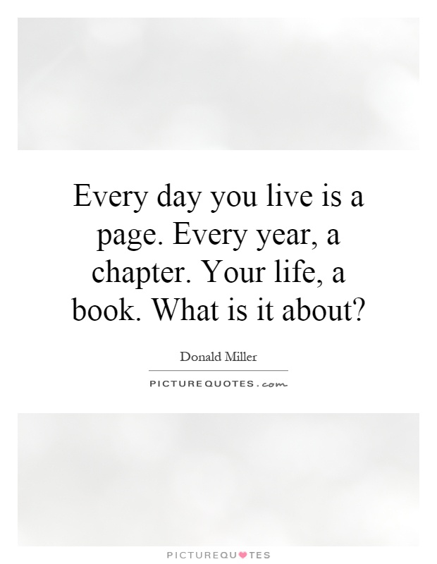 Every day you live is a page. Every year, a chapter. Your life, a book. What is it about? Picture Quote #1