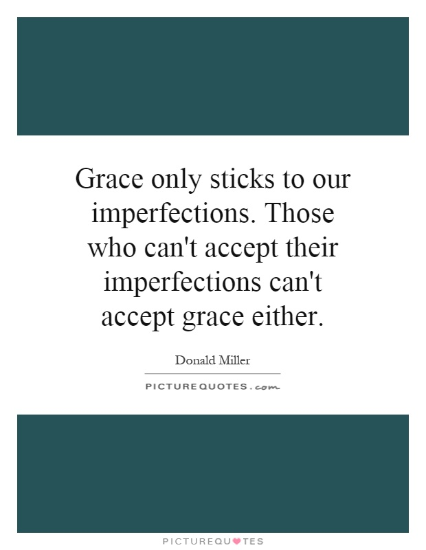 Grace only sticks to our imperfections. Those who can't accept their imperfections can't accept grace either Picture Quote #1