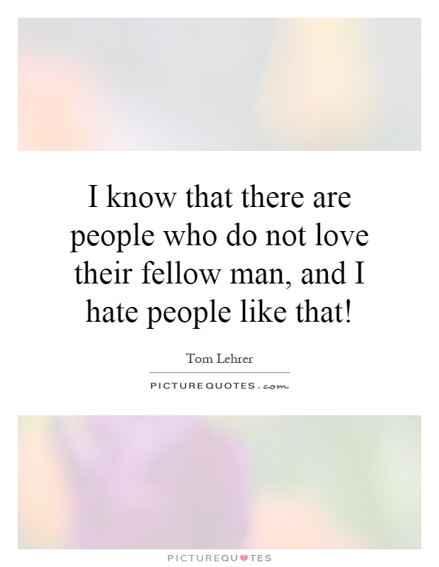 I know that there are people who do not love their fellow man, and I hate people like that! Picture Quote #1