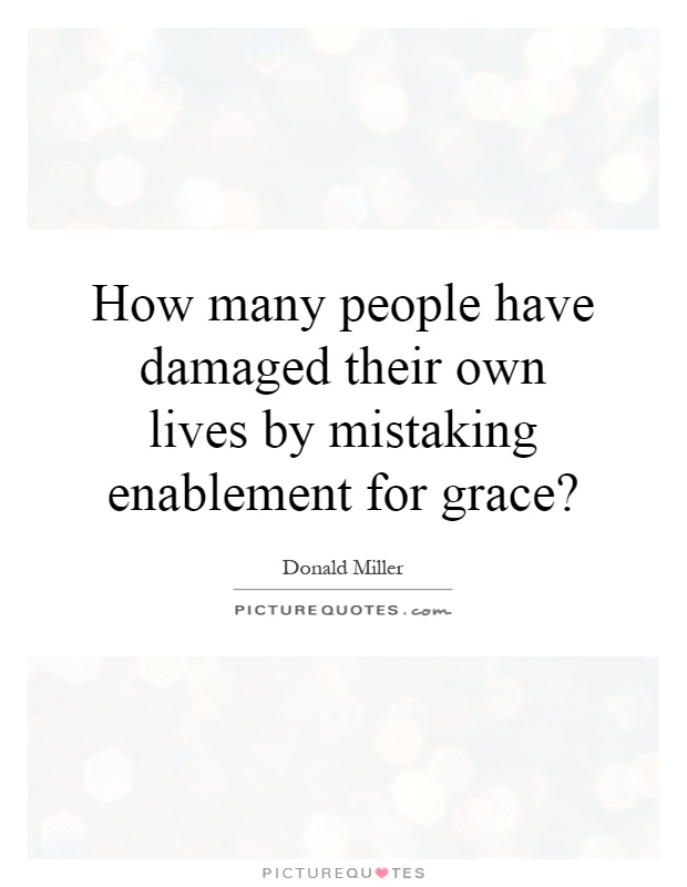 How many people have damaged their own lives by mistaking enablement for grace? Picture Quote #1