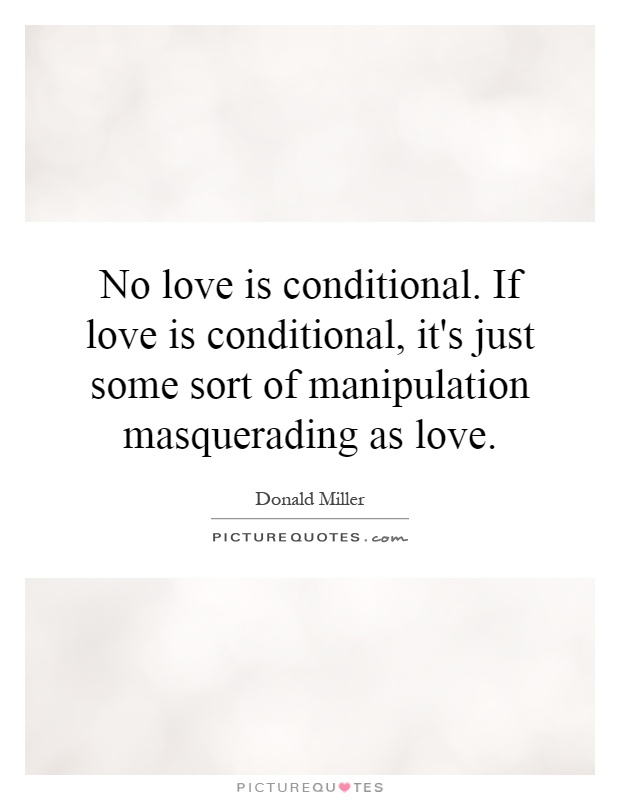 No love is conditional. If love is conditional, it's just some sort of manipulation masquerading as love Picture Quote #1